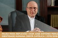 PAUSA PARA REFLEXÃO | DOM JOSÉ ANTÔNIO PERUZZO | IDENTIDADE HUMANA CRISTÃ CATÓLICA | 27/01/2018